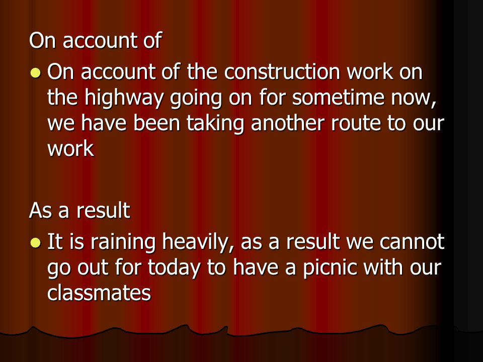 On account of On account of the construction work on the highway going on for sometime now, we have been taking another route to our work On account of the construction work on the highway going on for sometime now, we have been taking another route to our work As a result It is raining heavily, as a result we cannot go out for today to have a picnic with our classmates It is raining heavily, as a result we cannot go out for today to have a picnic with our classmates