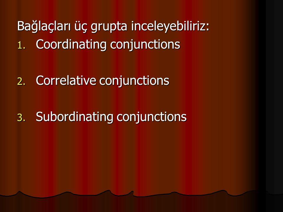 Bağlaçları üç grupta inceleyebiliriz: 1. Coordinating conjunctions 2.