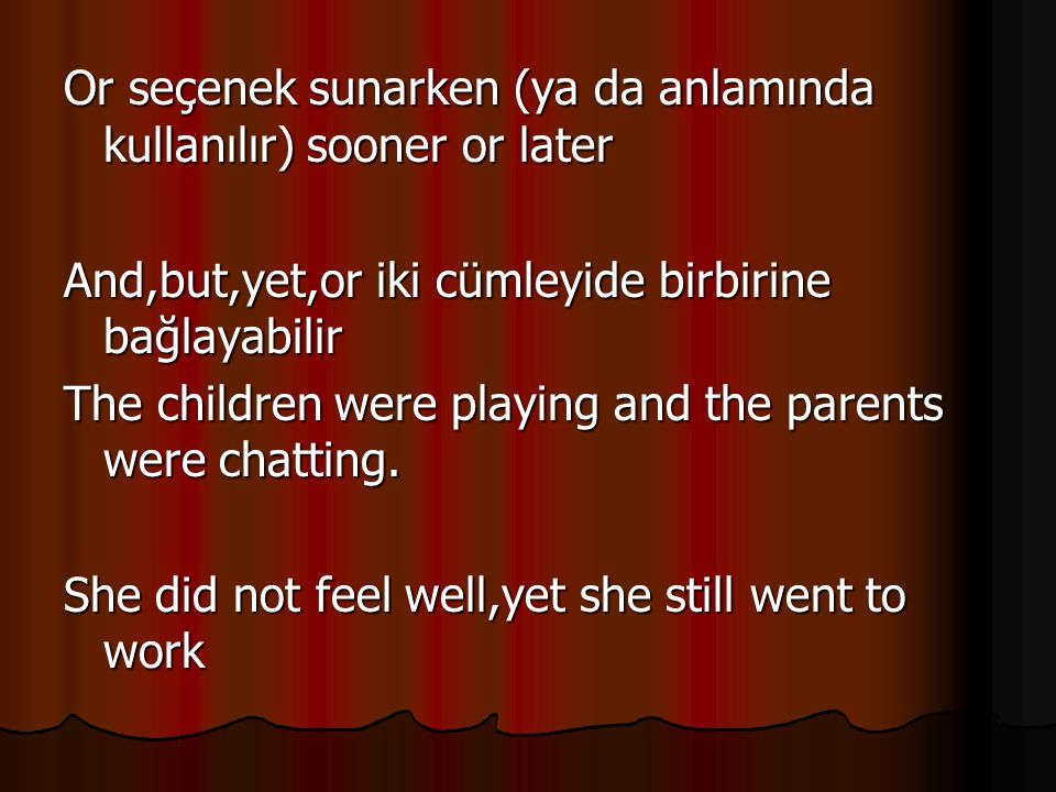 Or seçenek sunarken (ya da anlamında kullanılır) sooner or later And,but,yet,or iki cümleyide birbirine bağlayabilir The children were playing and the parents were chatting.