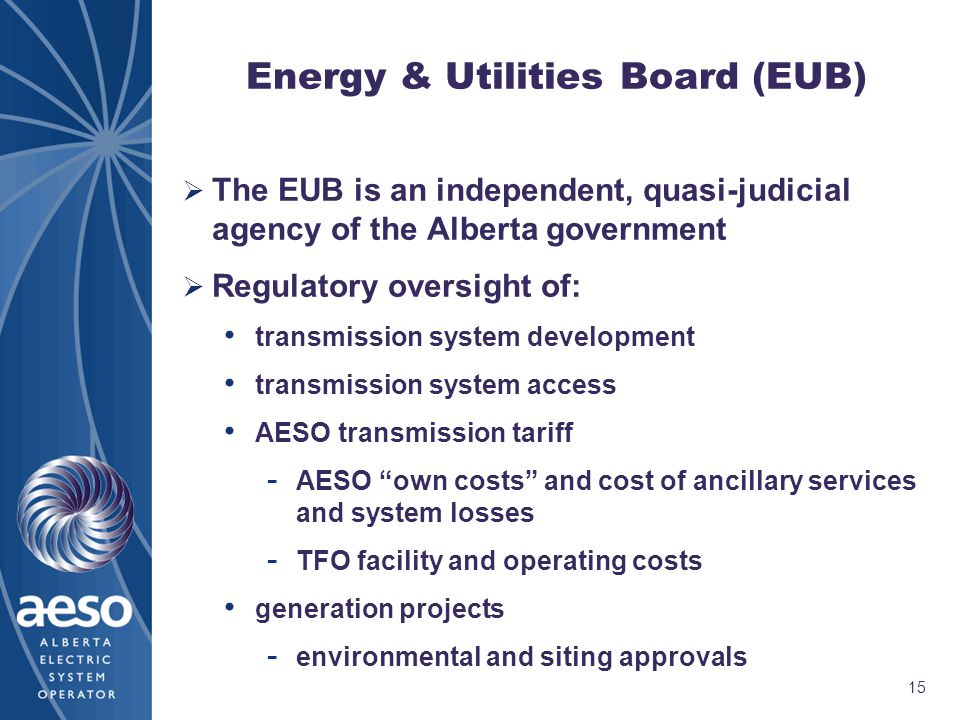 15 Energy & Utilities Board (EUB)  The EUB is an independent, quasi-judicial agency of the Alberta government  Regulatory oversight of: transmission system development transmission system access AESO transmission tariff - AESO own costs and cost of ancillary services and system losses - TFO facility and operating costs generation projects - environmental and siting approvals