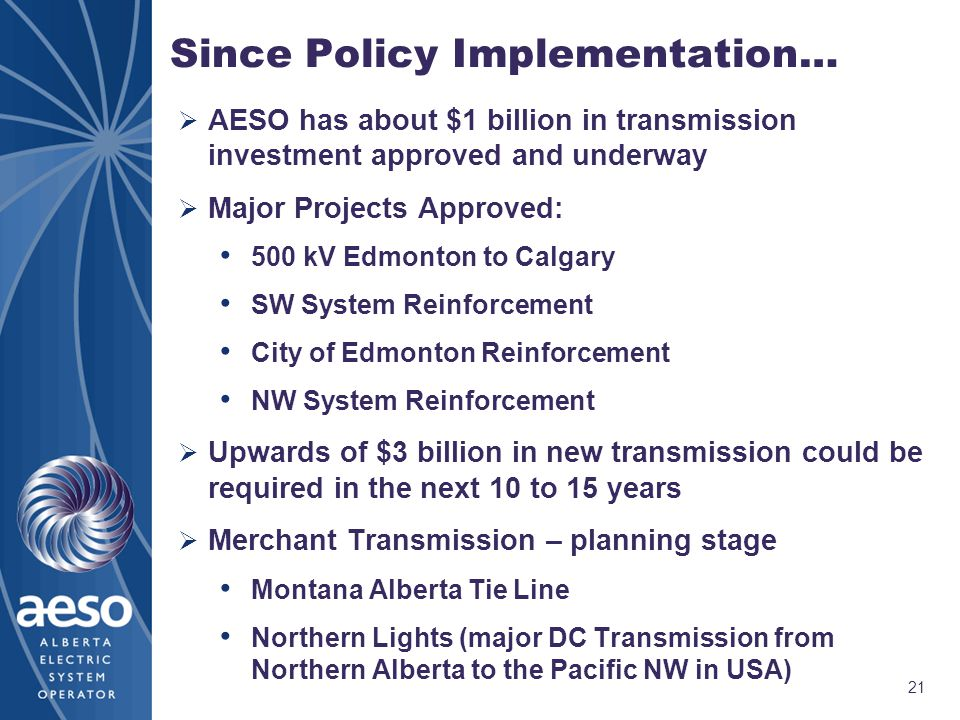 21 Since Policy Implementation…  AESO has about $1 billion in transmission investment approved and underway  Major Projects Approved: 500 kV Edmonton to Calgary SW System Reinforcement City of Edmonton Reinforcement NW System Reinforcement  Upwards of $3 billion in new transmission could be required in the next 10 to 15 years  Merchant Transmission – planning stage Montana Alberta Tie Line Northern Lights (major DC Transmission from Northern Alberta to the Pacific NW in USA)