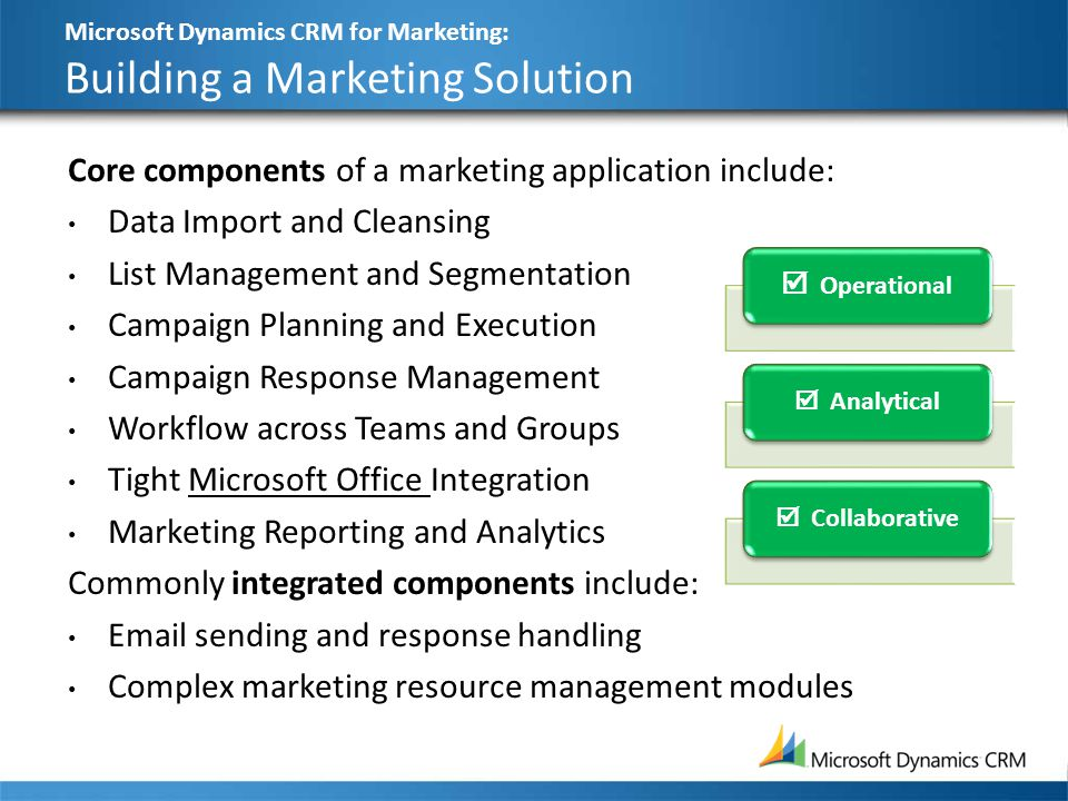 Microsoft Dynamics CRM for Marketing: Building a Marketing Solution 27 Core components of a marketing application include: Data Import and Cleansing L