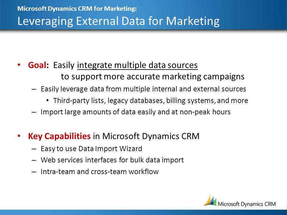 Microsoft Dynamics CRM for Marketing: Leveraging External Data for Marketing Goal: Easily integrate multiple data sources to support more accurate mar