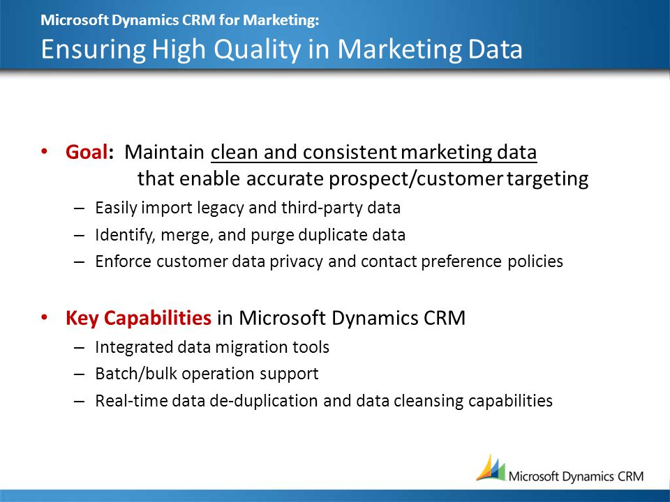Microsoft Dynamics CRM for Marketing: Ensuring High Quality in Marketing Data Goal: Maintain clean and consistent marketing data that enable accurate