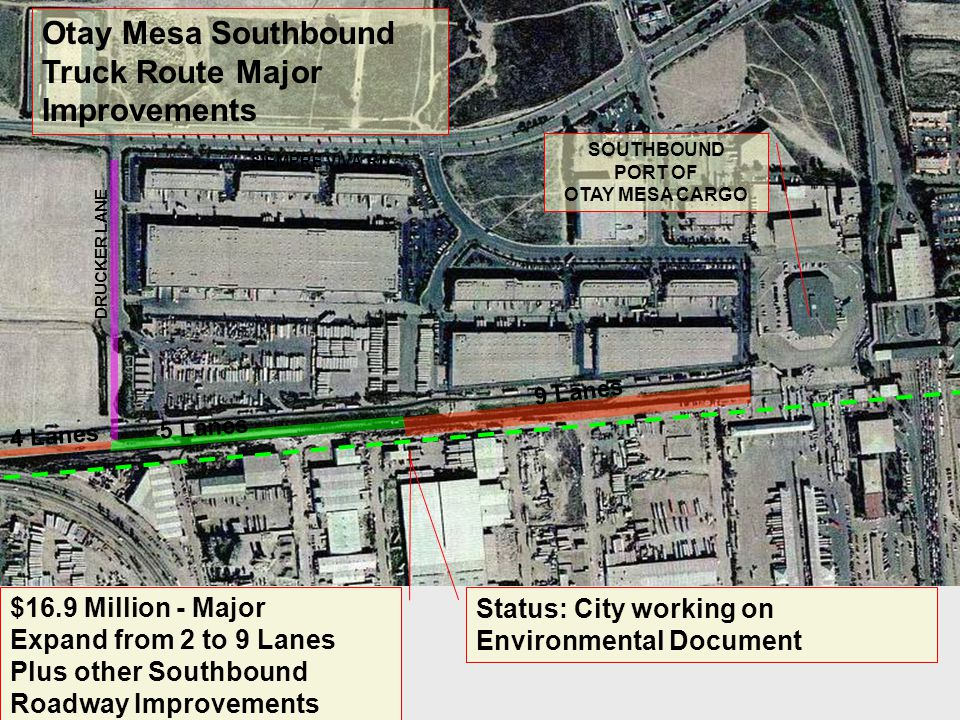 $16.9 Million - Major Expand from 2 to 9 Lanes Plus other Southbound Roadway Improvements 9 Lanes DRUCKER LANE Otay Mesa Southbound Truck Route Major Improvements SIEMPRE VIVA RD.