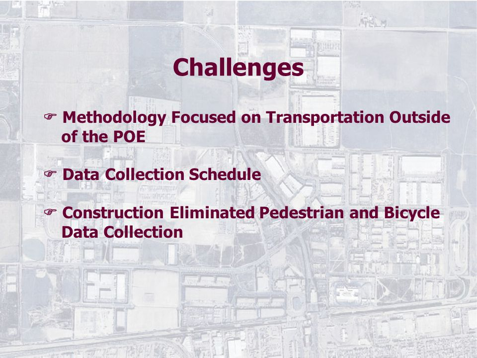  Methodology Focused on Transportation Outside of the POE  Data Collection Schedule  Construction Eliminated Pedestrian and Bicycle Data Collection Challenges