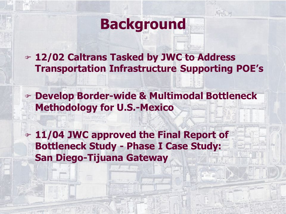 Background F 12/02 Caltrans Tasked by JWC to Address Transportation Infrastructure Supporting POE's F Develop Border-wide & Multimodal Bottleneck Methodology for U.S.-Mexico F 11/04 JWC approved the Final Report of Bottleneck Study - Phase I Case Study: San Diego-Tijuana Gateway