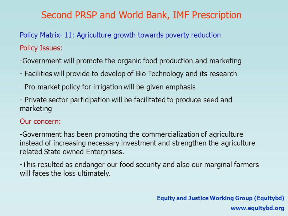Second PRSP and World Bank, IMF Prescription Equity and Justice Working Group (Equitybd) www.equitybd.org Policy Matrix- 11: Agriculture growth towards poverty reduction Policy Issues: -Government will promote the organic food production and marketing - Facilities will provide to develop of Bio Technology and its research - Pro market policy for irrigation will be given emphasis - Private sector participation will be facilitated to produce seed and marketing Our concern: -Government has been promoting the commercialization of agriculture instead of increasing necessary investment and strengthen the agriculture related State owned Enterprises.