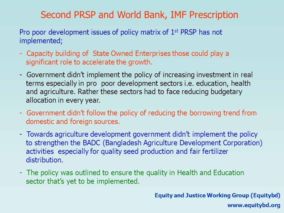 Second PRSP and World Bank, IMF Prescription Equity and Justice Working Group (Equitybd) www.equitybd.org Pro poor development issues of policy matrix of 1 st PRSP has not implemented; - Capacity building of State Owned Enterprises those could play a significant role to accelerate the growth.