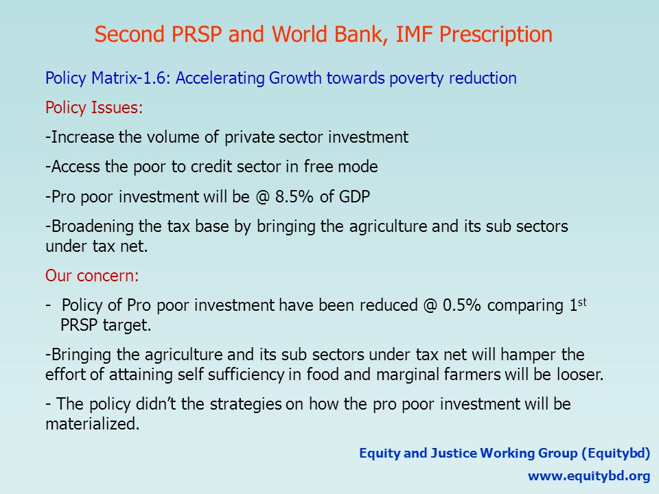 Second PRSP and World Bank, IMF Prescription Equity and Justice Working Group (Equitybd) www.equitybd.org Policy Matrix-1.6: Accelerating Growth towards poverty reduction Policy Issues: -Increase the volume of private sector investment -Access the poor to credit sector in free mode -Pro poor investment will be @ 8.5% of GDP -Broadening the tax base by bringing the agriculture and its sub sectors under tax net.