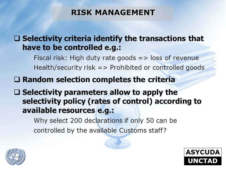 ASYCUDA UNCTAD RISK MANAGEMENT  Selectivity criteria identify the transactions that have to be controlled e.g.: Fiscal risk: High duty rate goods =>