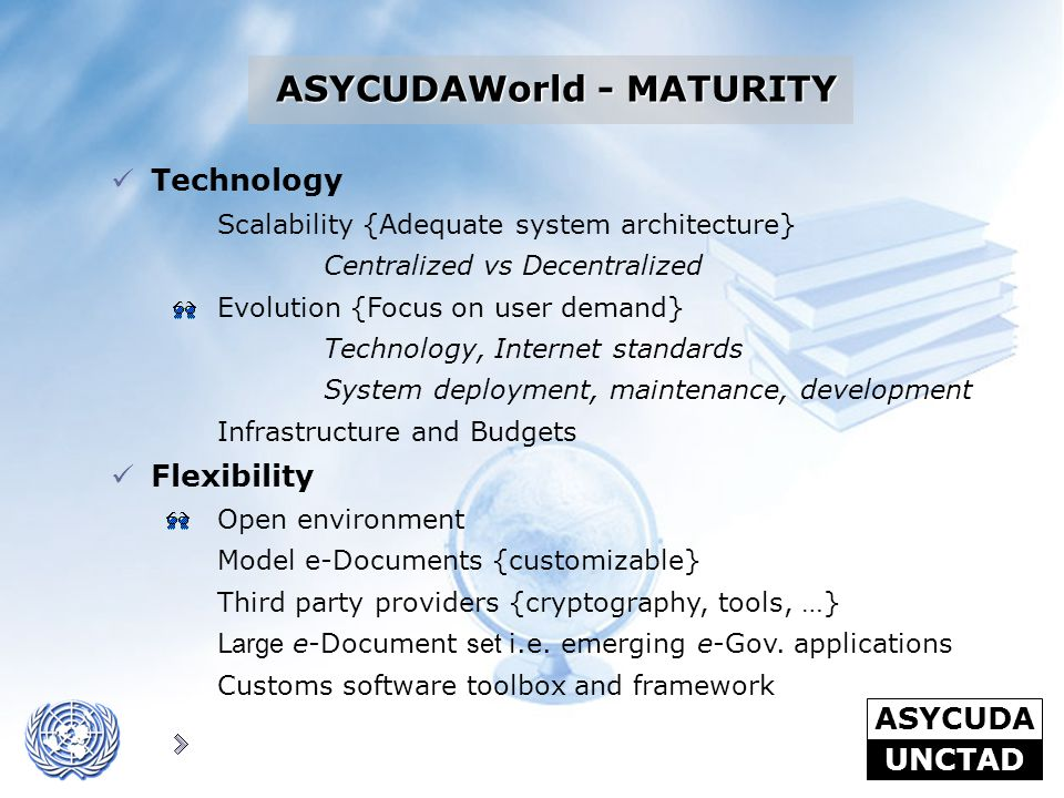 ASYCUDA UNCTAD Technology Scalability {Adequate system architecture} Centralized vs Decentralized Evolution {Focus on user demand} Technology, Interne