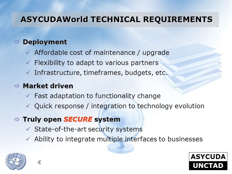 ASYCUDA UNCTAD  Deployment Affordable cost of maintenance / upgrade Flexibility to adapt to various partners Infrastructure, timeframes, budgets, etc