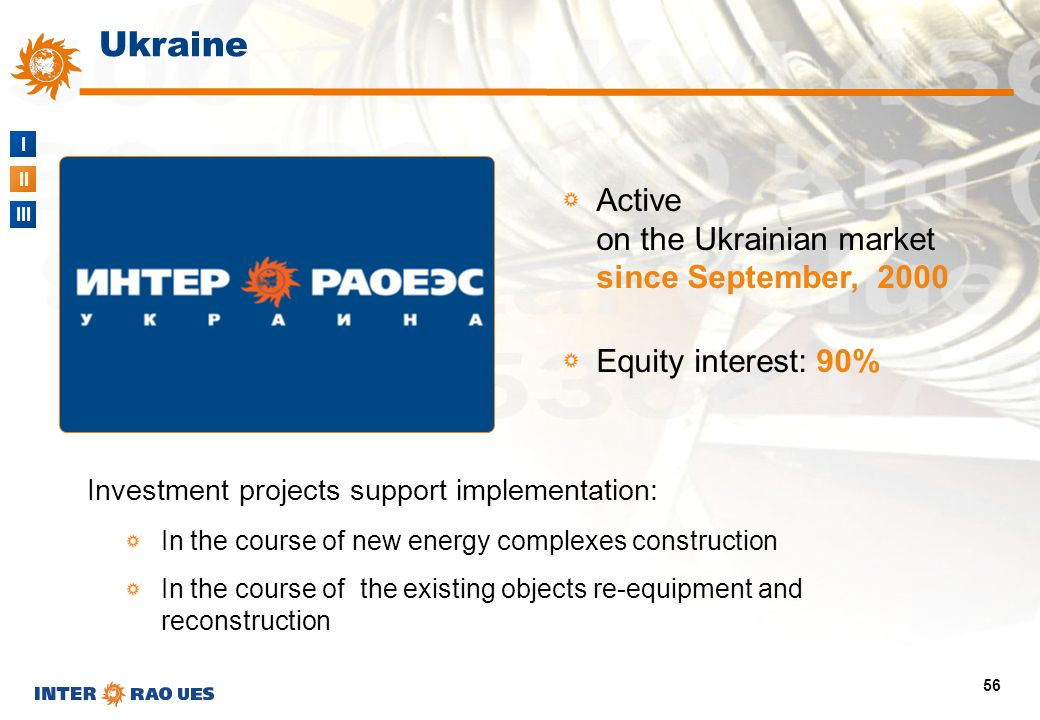 I II III 56 Ukraine Active on the Ukrainian market since September, 2000 Equity interest: 90% Investment projects support implementation: In the cours
