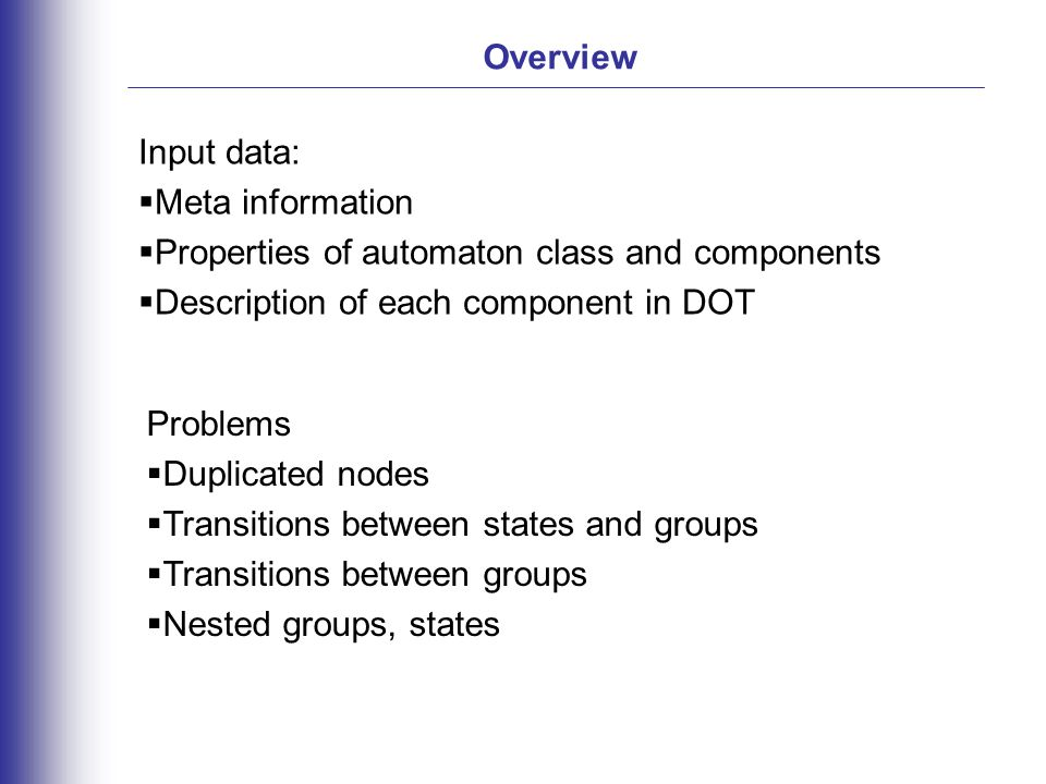 Overview Problems  Duplicated nodes  Transitions between states and groups  Transitions between groups  Nested groups, states Input data:  Meta information  Properties of automaton class and components  Description of each component in DOT