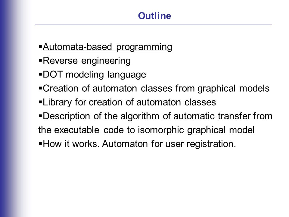 Outline  Automata-based programming  Reverse engineering  DOT modeling language  Creation of automaton classes from graphical models  Library for creation of automaton classes  Description of the algorithm of automatic transfer from the executable code to isomorphic graphical model  How it works.