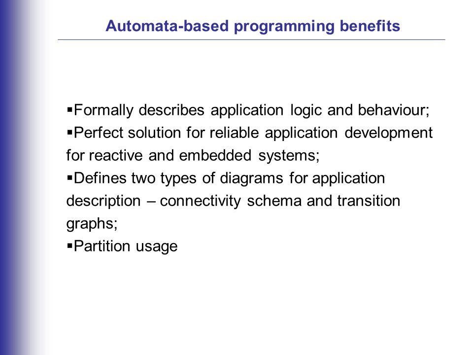 Automata-based programming benefits  Formally describes application logic and behaviour;  Perfect solution for reliable application development for reactive and embedded systems;  Defines two types of diagrams for application description – connectivity schema and transition graphs;  Partition usage