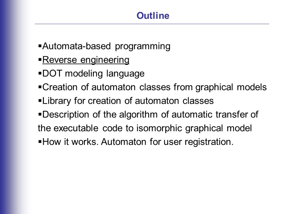 Outline  Automata-based programming  Reverse engineering  DOT modeling language  Creation of automaton classes from graphical models  Library for creation of automaton classes  Description of the algorithm of automatic transfer of the executable code to isomorphic graphical model  How it works.