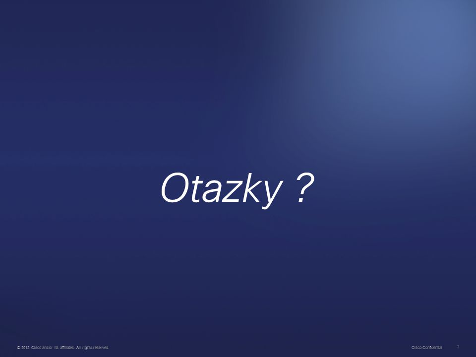 Cisco Confidential 7 7 © 2012 Cisco and/or its affiliates. All rights reserved. Otazky