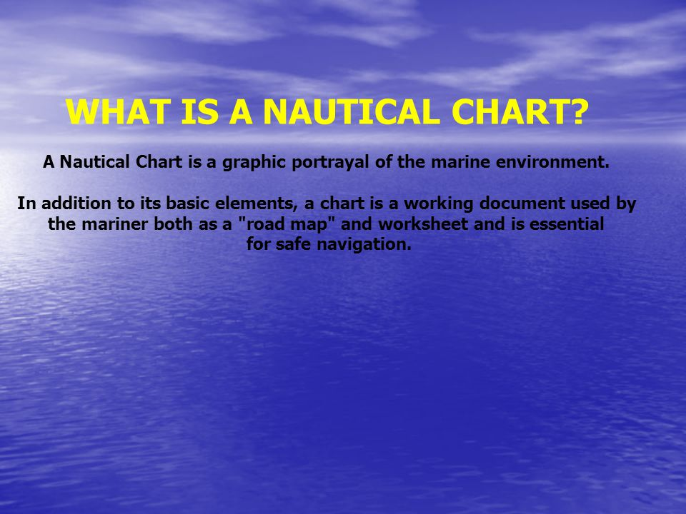 WHAT IS A NAUTICAL CHART? A Nautical Chart is a graphic portrayal of the marine environment. In addition to its basic elements, a chart is a working d