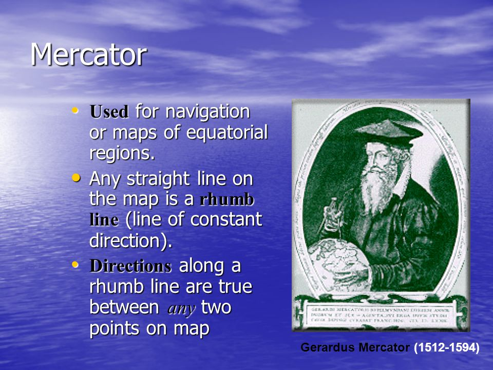 Mercator Used for navigation or maps of equatorial regions. Used for navigation or maps of equatorial regions. Any straight line on the map is a rhumb