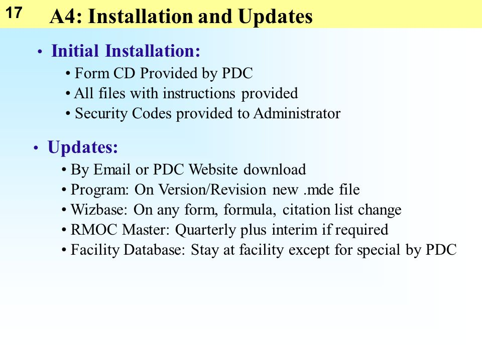 17 A4: Installation and Updates Initial Installation: Form CD Provided by PDC All files with instructions provided Security Codes provided to Administ