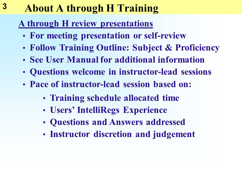 3 About A through H Training Follow Training Outline: Subject & Proficiency See User Manual for additional information A through H review presentations Questions welcome in instructor-lead sessions For meeting presentation or self-review Pace of instructor-lead session based on: Users' IntelliRegs Experience Training schedule allocated time Questions and Answers addressed Instructor discretion and judgement