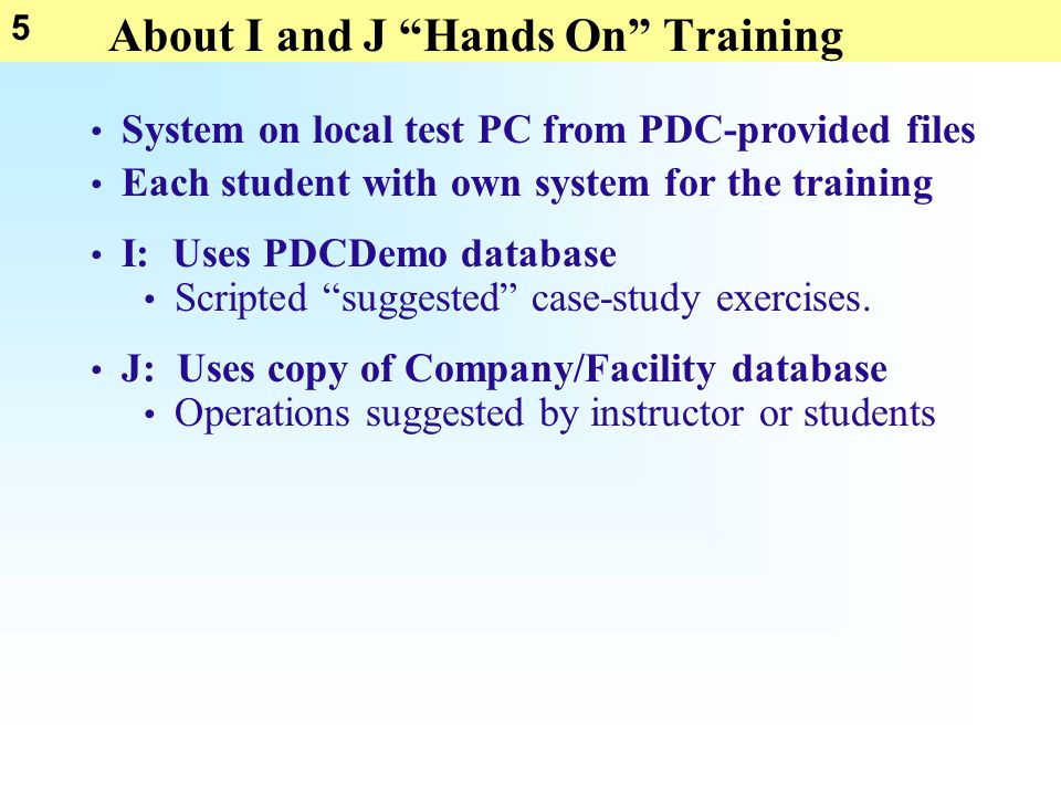 5 About I and J Hands On Training System on local test PC from PDC-provided files Each student with own system for the training I: Uses PDCDemo database J: Uses copy of Company/Facility database Scripted suggested case-study exercises.