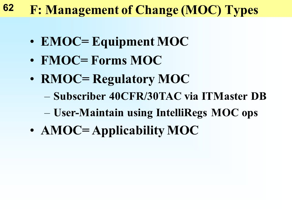 62 F: Management of Change (MOC) Types EMOC= Equipment MOC FMOC= Forms MOC RMOC= Regulatory MOC –Subscriber 40CFR/30TAC via ITMaster DB –User-Maintain using IntelliRegs MOC ops AMOC= Applicability MOC