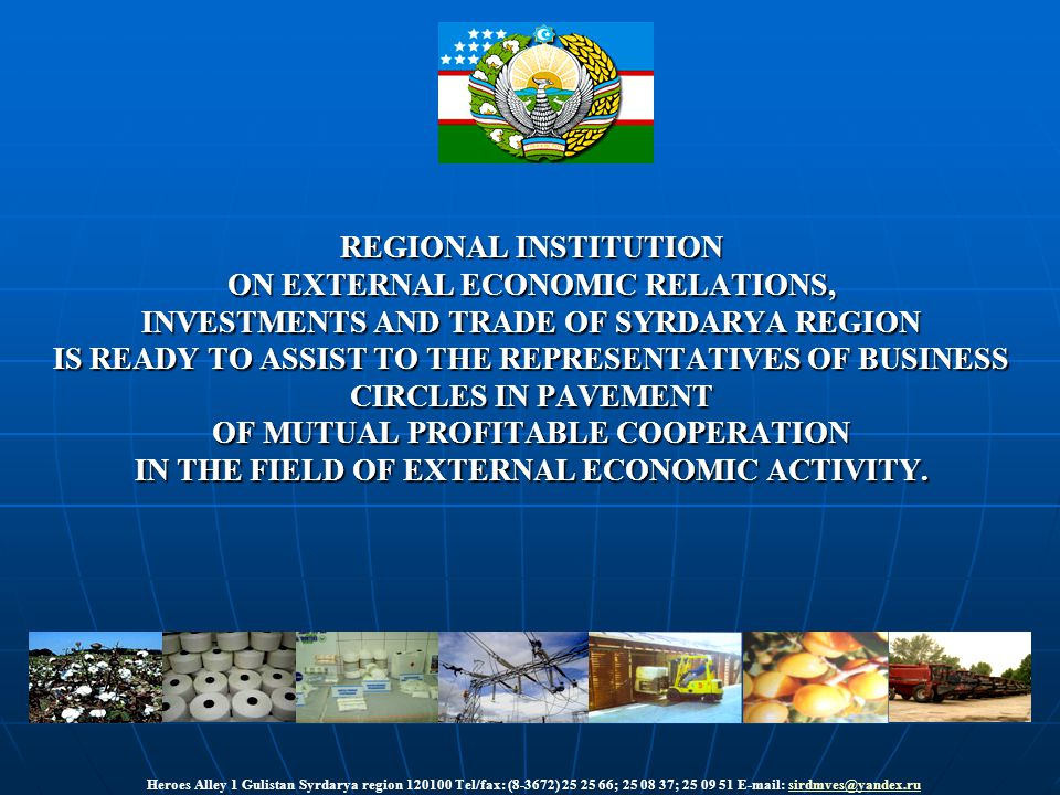 REGIONAL INSTITUTION ON EXTERNAL ECONOMIC RELATIONS, INVESTMENTS AND TRADE OF SYRDARYA REGION IS READY TO ASSIST TO THE REPRESENTATIVES OF BUSINESS CIRCLES IN PAVEMENT OF MUTUAL PROFITABLE COOPERATION IN THE FIELD OF EXTERNAL ECONOMIC ACTIVITY.