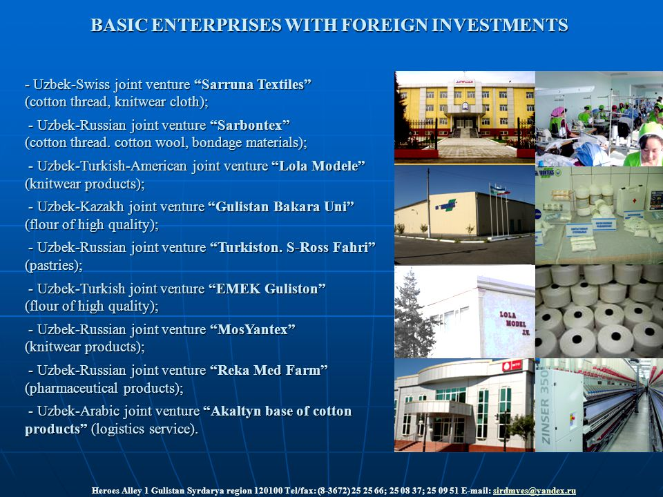 BASIC ENTERPRISES WITH FOREIGN INVESTMENTS Heroes Alley 1 Gulistan Syrdarya region 120100 Tel/fax: (8-3672) 25 25 66; 25 08 37; 25 09 51 E-mail: sirdmves@yandex.rusirdmves@yandex.ru - Uzbek-Swiss joint venture Sarruna Textiles (cotton thread, knitwear cloth); - Uzbek-Russian joint venture Sarbontex - Uzbek-Russian joint venture Sarbontex (cotton thread.
