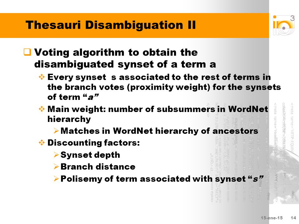 15-ene-1514 Thesauri Disambiguation II  Voting algorithm to obtain the disambiguated synset of a term a  Every synset s associated to the rest of terms in the branch votes (proximity weight) for the synsets of term a  Main weight: number of subsummers in WordNet hierarchy  Matches in WordNet hierarchy of ancestors  Discounting factors:  Synset depth  Branch distance  Polisemy of term associated with synset s