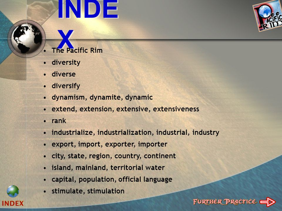 INDE X The Pacific Rim diversity diverse diversify dynamism, dynamite, dynamic extend, extension, extensive, extensiveness rank industrialize, industrialization, industrial, industry export, import, exporter, importer city, state, region, country, continent island, mainland, territorial water capital, population, official language stimulate, stimulation