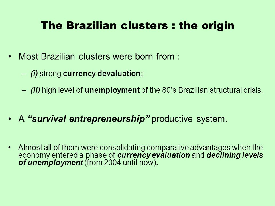 The Brazilian clusters : the origin Most Brazilian clusters were born from : –(i) strong currency devaluation; –(ii) high level of unemployment of the 80's Brazilian structural crisis.