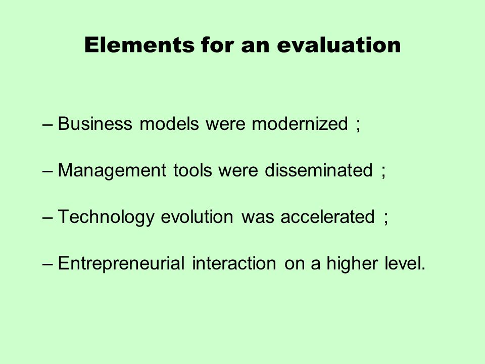 Elements for an evaluation –Business models were modernized ; –Management tools were disseminated ; –Technology evolution was accelerated ; –Entrepreneurial interaction on a higher level.