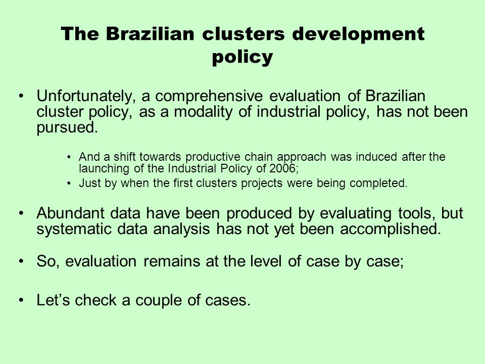 The Brazilian clusters development policy Unfortunately, a comprehensive evaluation of Brazilian cluster policy, as a modality of industrial policy, has not been pursued.