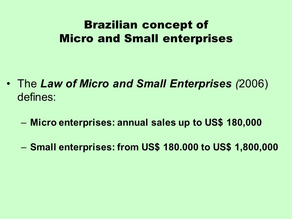 Brazilian concept of Micro and Small enterprises The Law of Micro and Small Enterprises (2006) defines: –Micro enterprises: annual sales up to US$ 180,000 –Small enterprises: from US$ 180.000 to US$ 1,800,000