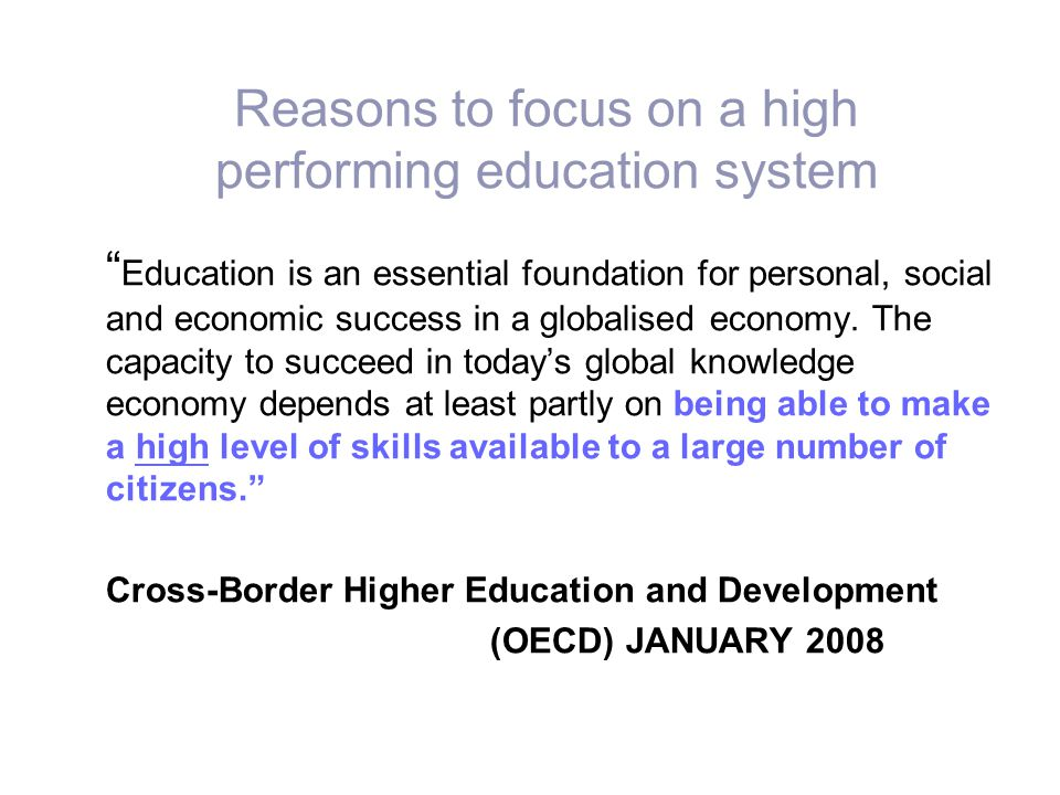 "Reasons to focus on a high performing education system "" Education is an essential foundation for personal, social and economic success in a globalise"