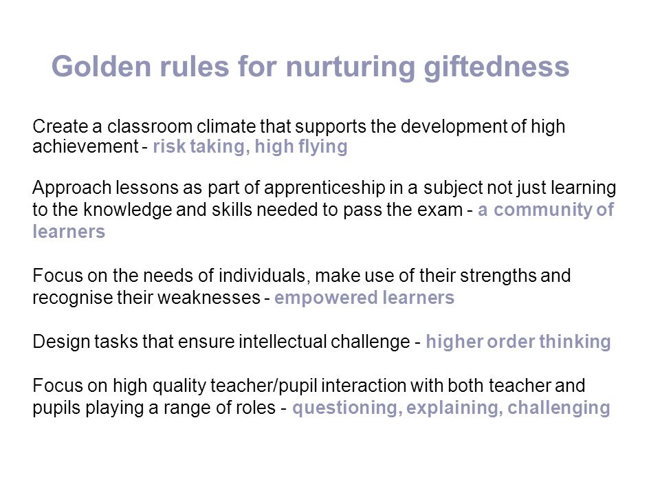 Golden rules for nurturing giftedness Create a classroom climate that supports the development of high achievement - risk taking, high flying Approach
