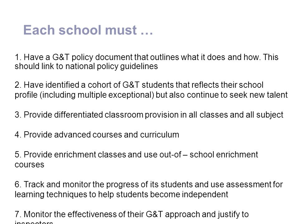 Each school must … 1. Have a G&T policy document that outlines what it does and how. This should link to national policy guidelines 2. Have identified