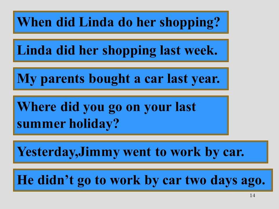 14 Yesterday,Jimmy went to work by car. He didn't go to work by car two days ago. When did Linda do her shopping? Linda did her shopping last week. My