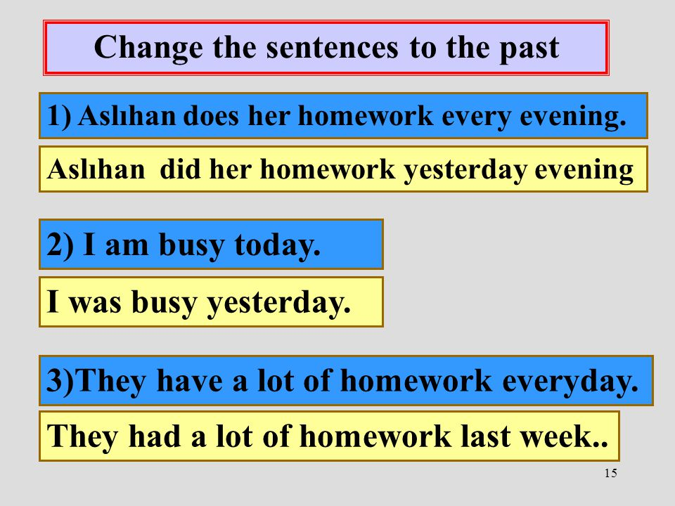 15 Change the sentences to the past 1) Aslıhan does her homework every evening. Aslıhan did her homework yesterday evening 2) I am busy today. I was b