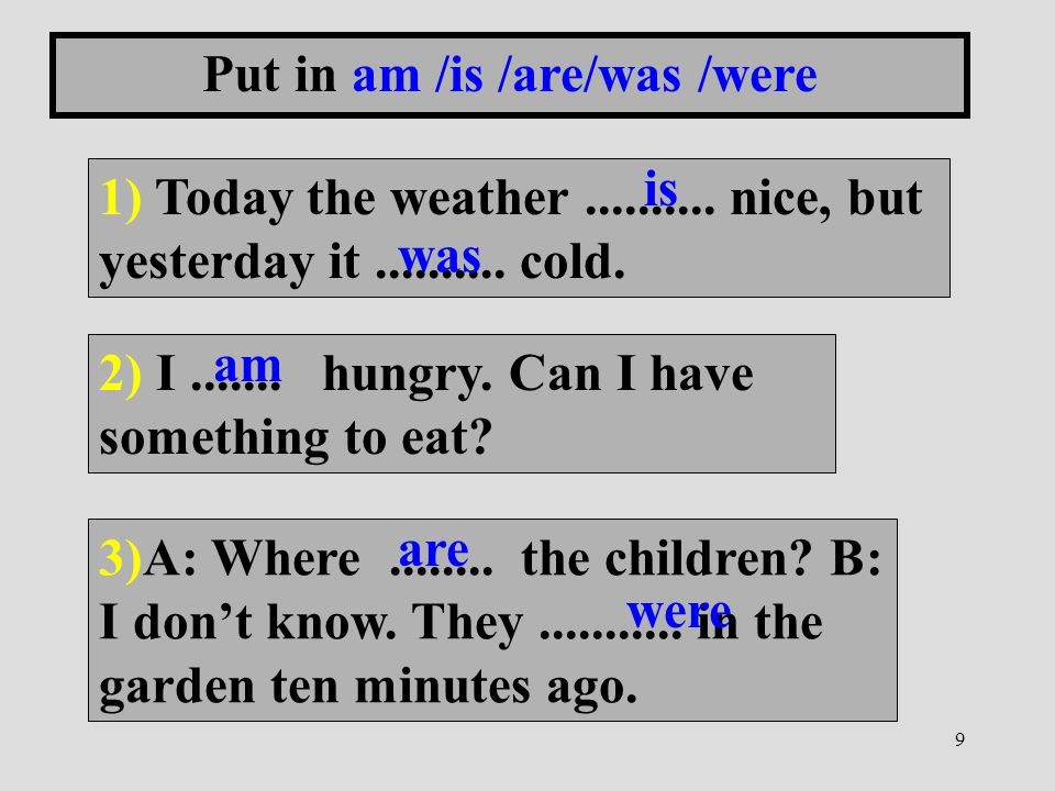 9 Put in am /is /are/was /were 1) Today the weather.......... nice, but yesterday it.......... cold. 2) I....... hungry. Can I have something to eat?