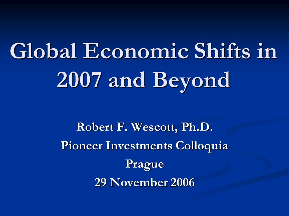 Global Economic Shifts in 2007 and Beyond Robert F.