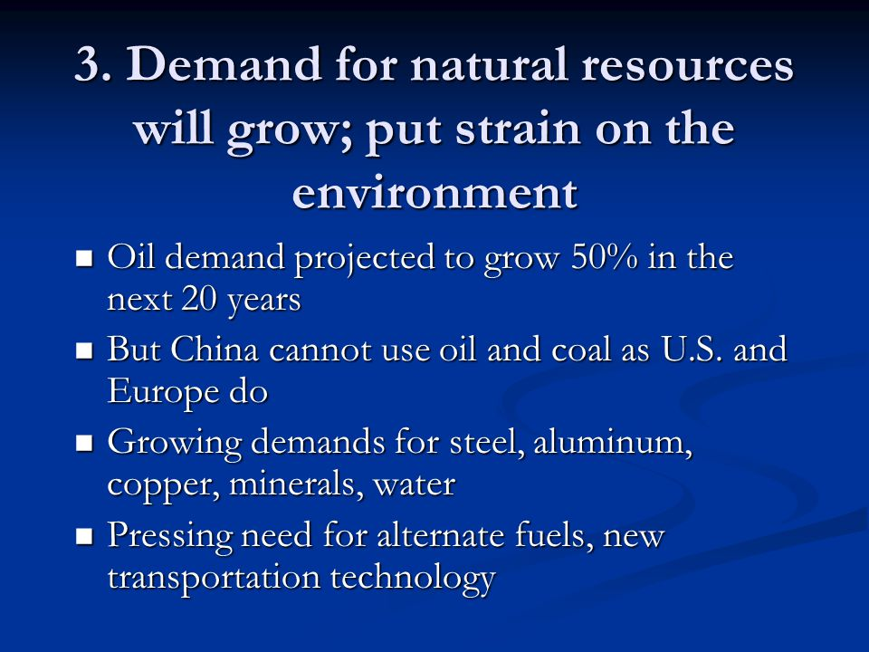 3. Demand for natural resources will grow; put strain on the environment Oil demand projected to grow 50% in the next 20 years Oil demand projected to