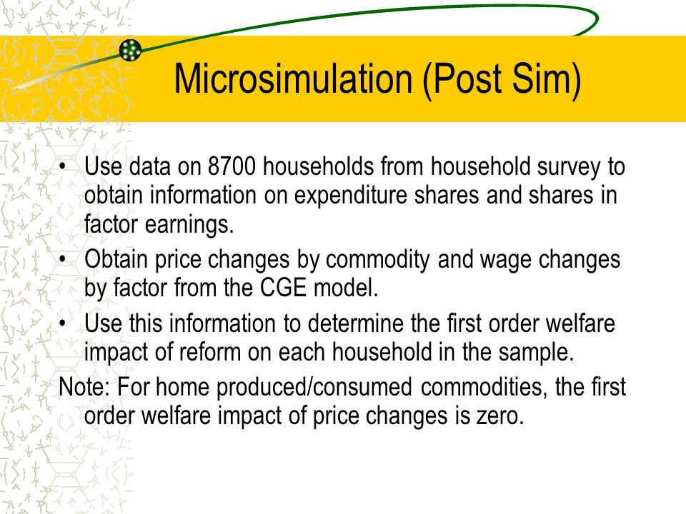 Microsimulation (Post Sim) Use data on 8700 households from household survey to obtain information on expenditure shares and shares in factor earnings.