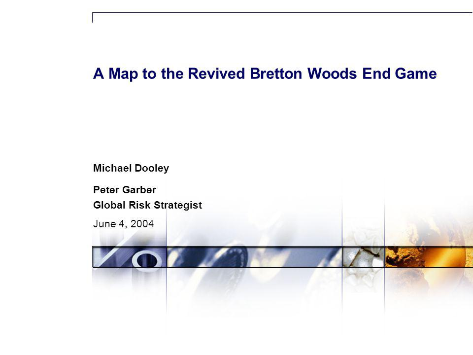 A Map to the Revived Bretton Woods End Game Michael Dooley Peter Garber Global Risk Strategist June 4, 2004