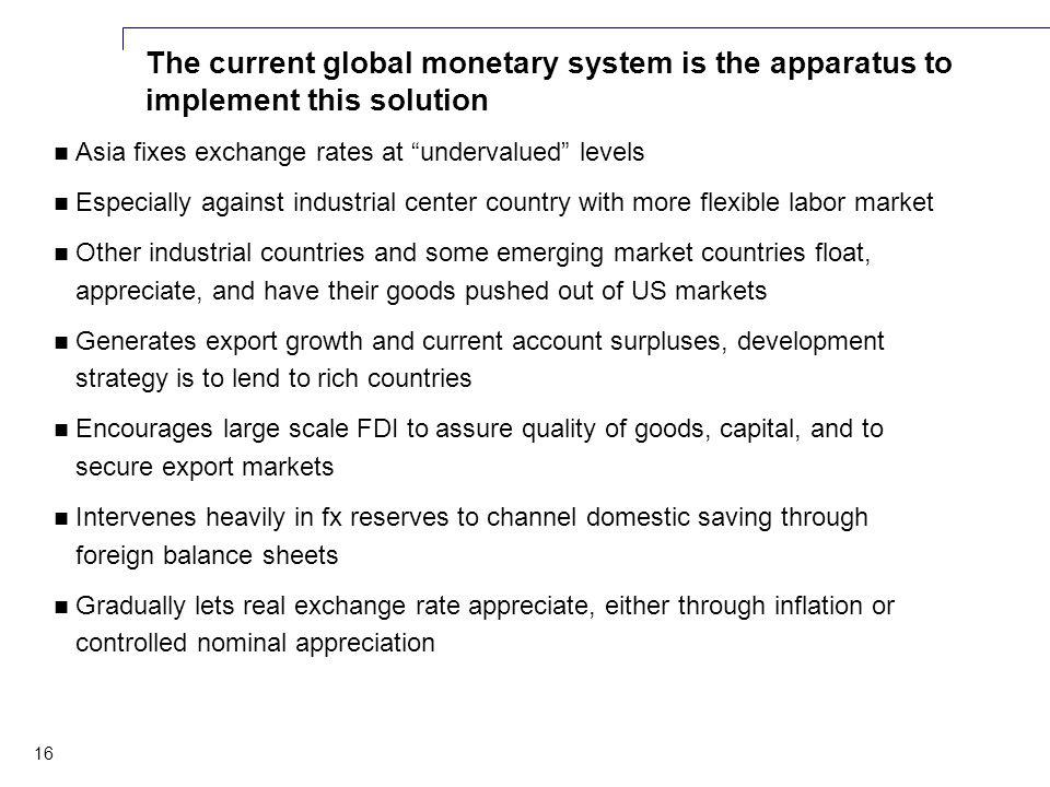 16 The current global monetary system is the apparatus to implement this solution Asia fixes exchange rates at undervalued levels Especially against industrial center country with more flexible labor market Other industrial countries and some emerging market countries float, appreciate, and have their goods pushed out of US markets Generates export growth and current account surpluses, development strategy is to lend to rich countries Encourages large scale FDI to assure quality of goods, capital, and to secure export markets Intervenes heavily in fx reserves to channel domestic saving through foreign balance sheets Gradually lets real exchange rate appreciate, either through inflation or controlled nominal appreciation