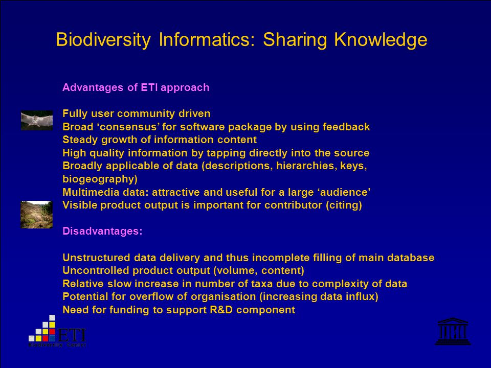 Biodiversity Informatics: Sharing Knowledge Advantages of ETI approach Fully user community driven Broad 'consensus' for software package by using feedback Steady growth of information content High quality information by tapping directly into the source Broadly applicable of data (descriptions, hierarchies, keys, biogeography) Multimedia data: attractive and useful for a large 'audience' Visible product output is important for contributor (citing) Disadvantages: Unstructured data delivery and thus incomplete filling of main database Uncontrolled product output (volume, content) Relative slow increase in number of taxa due to complexity of data Potential for overflow of organisation (increasing data influx) Need for funding to support R&D component