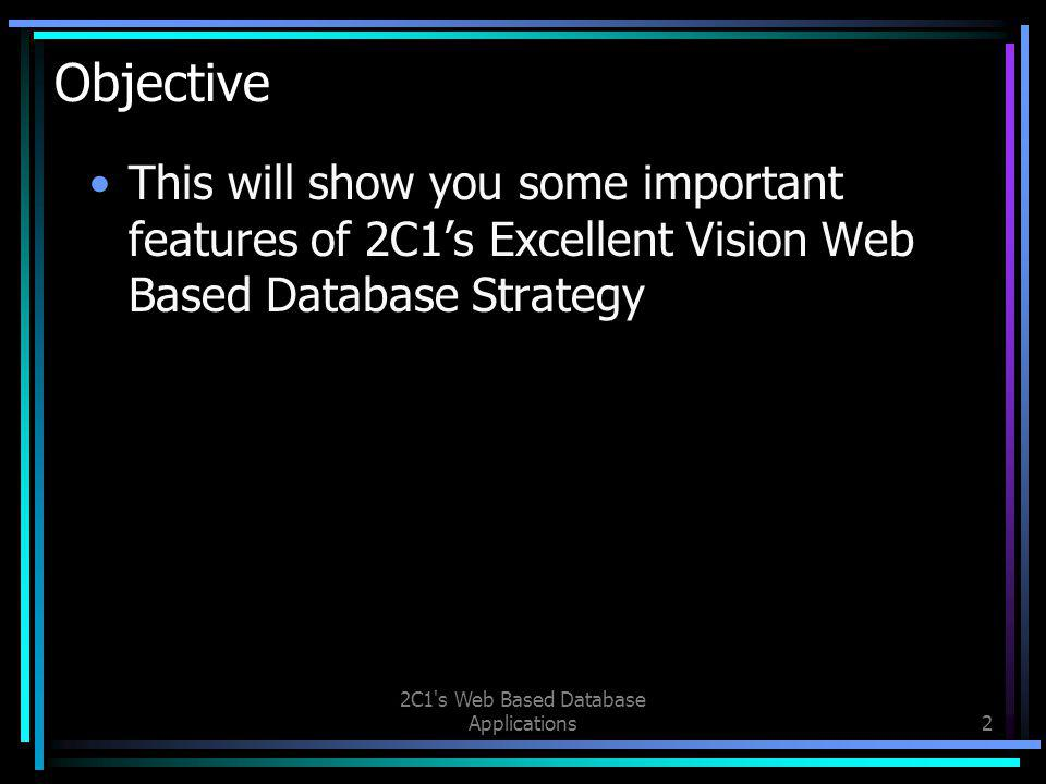 2C1 s Web Based Database Applications2 Objective This will show you some important features of 2C1's Excellent Vision Web Based Database Strategy
